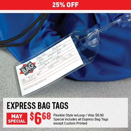 25% OFF Express Bag Tags May Special. Flexible style w/ Loop Was $8.90, Now $6.68. Special includes all Express Bag Tags except Custom Printed. Expires 5/31/21.
